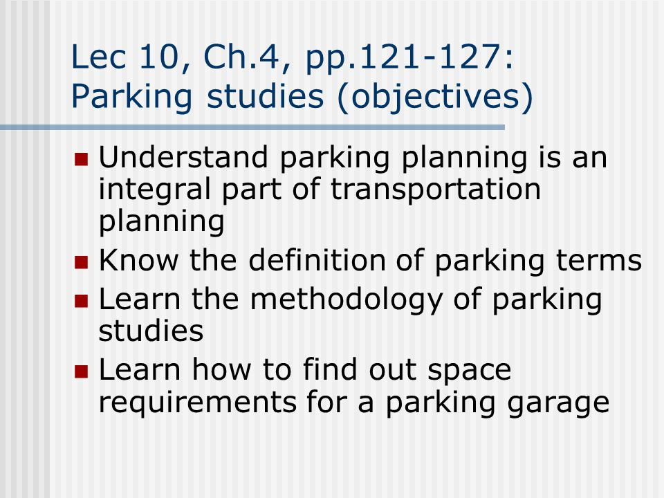 Lec 10, Ch.4, pp.121-127: Parking studies (objectives) Understand parking planning is an integral part of transportation planning Know the definition