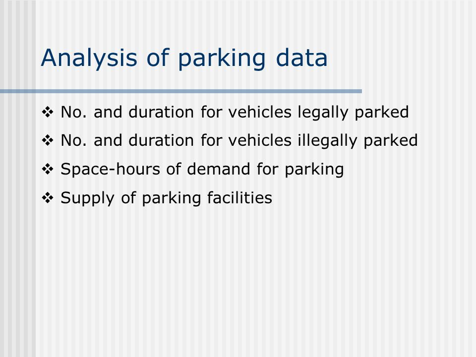 Analysis of parking data No. and duration for vehicles legally parked No. and duration for vehicles illegally parked Space-hours of demand for parking