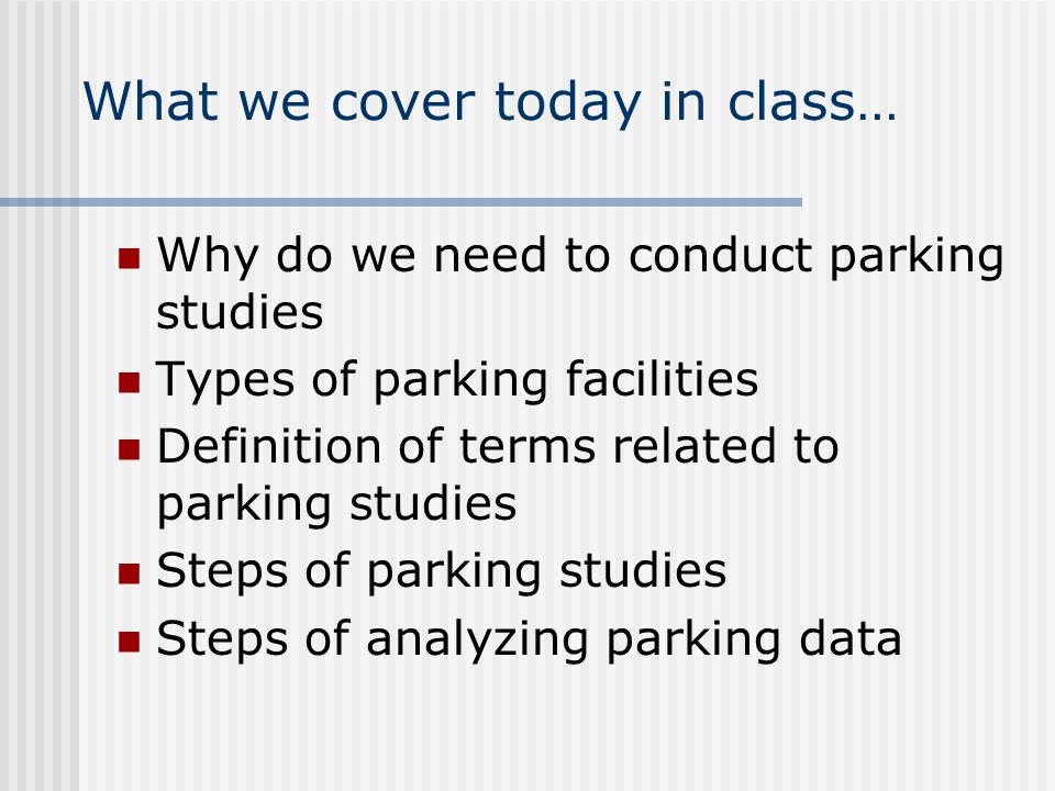 What we cover today in class… Why do we need to conduct parking studies Types of parking facilities Definition of terms related to parking studies Ste