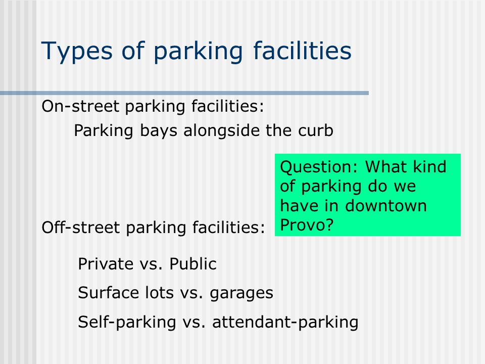 Types of parking facilities On-street parking facilities: Off-street parking facilities: Private vs. Public Surface lots vs. garages Self-parking vs.