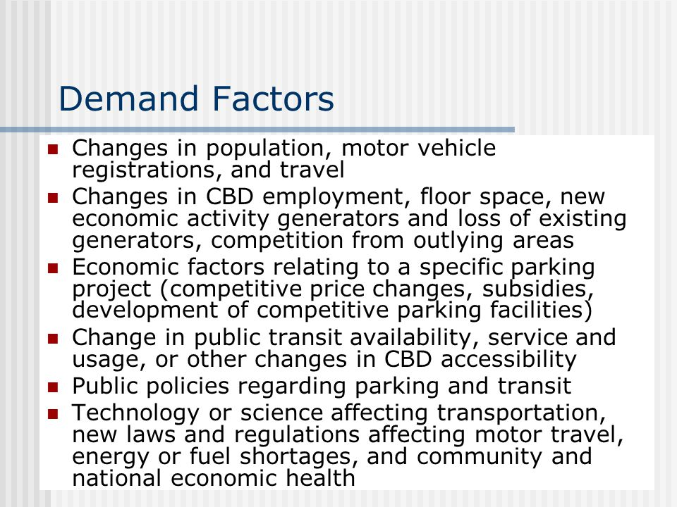 Demand Factors Changes in population, motor vehicle registrations, and travel Changes in CBD employment, floor space, new economic activity generators