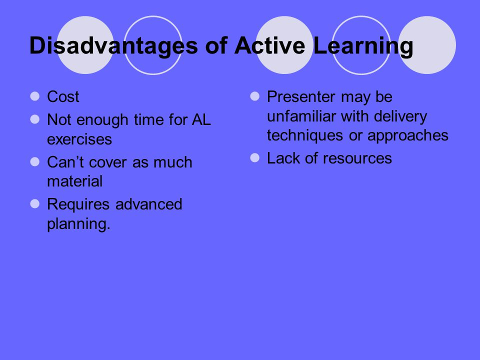 Disadvantages of Active Learning Cost Not enough time for AL exercises Cant cover as much material Requires advanced planning. Presenter may be unfami