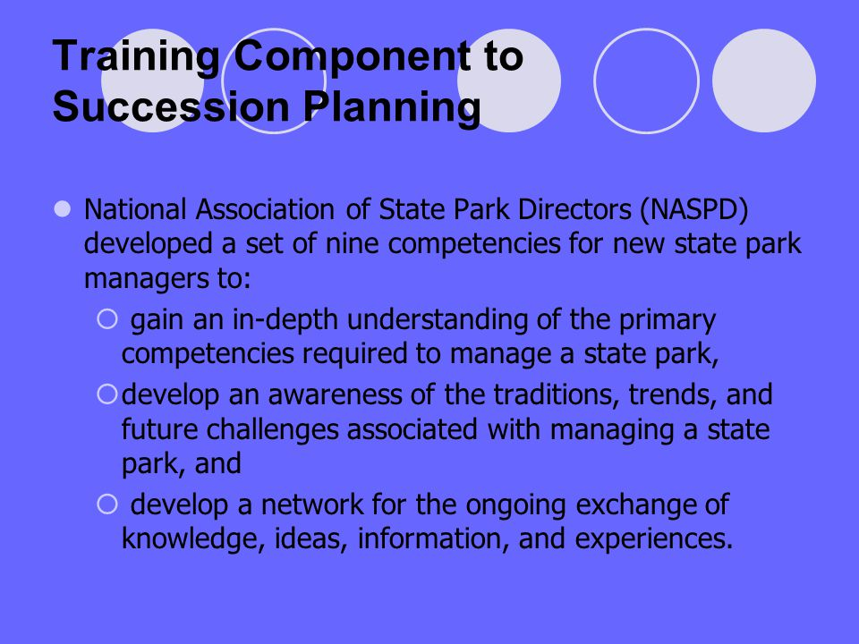 Training Component to Succession Planning National Association of State Park Directors (NASPD) developed a set of nine competencies for new state park