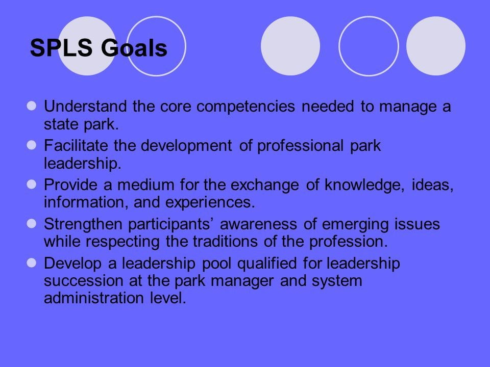 SPLS Goals Understand the core competencies needed to manage a state park. Facilitate the development of professional park leadership. Provide a mediu