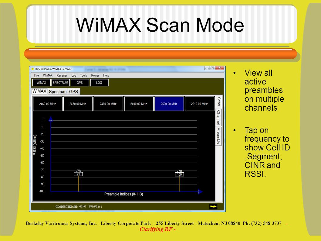 YellowFin (Summary) View WiMAX Data on single or multiple channels Choose bandwidth and FFT sample rate View multipath and individual spectrum View Cell ID, Segment, CINR, and RSSI information Built-in spectrum analyzer with robust feature set.