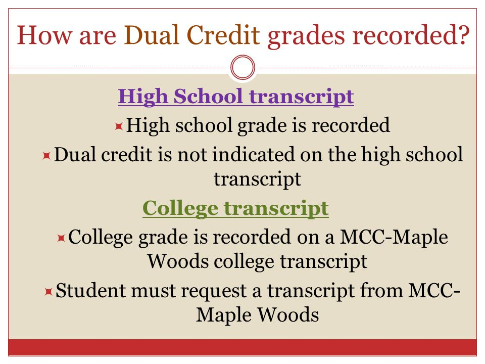 How are Dual Credit grades recorded? High School transcript High school grade is recorded Dual credit is not indicated on the high school transcript C