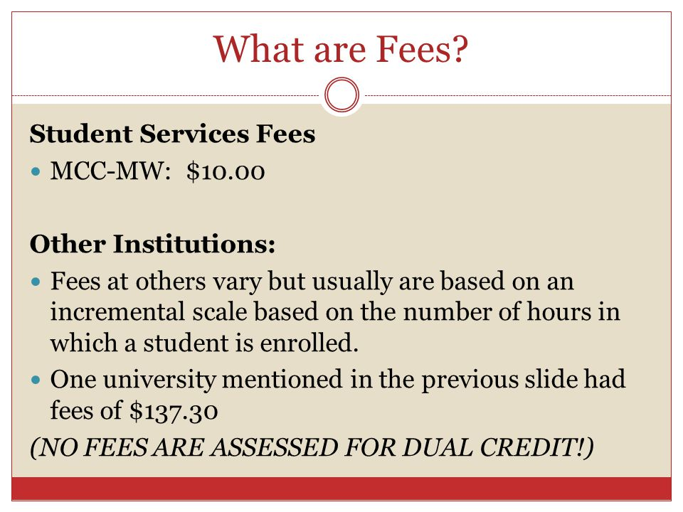What are Fees? Student Services Fees MCC-MW: $10.00 Other Institutions: Fees at others vary but usually are based on an incremental scale based on the
