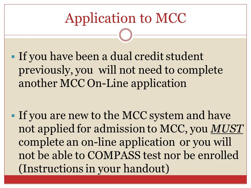 Application to MCC If you have been a dual credit student previously, you will not need to complete another MCC On-Line application If you are new to