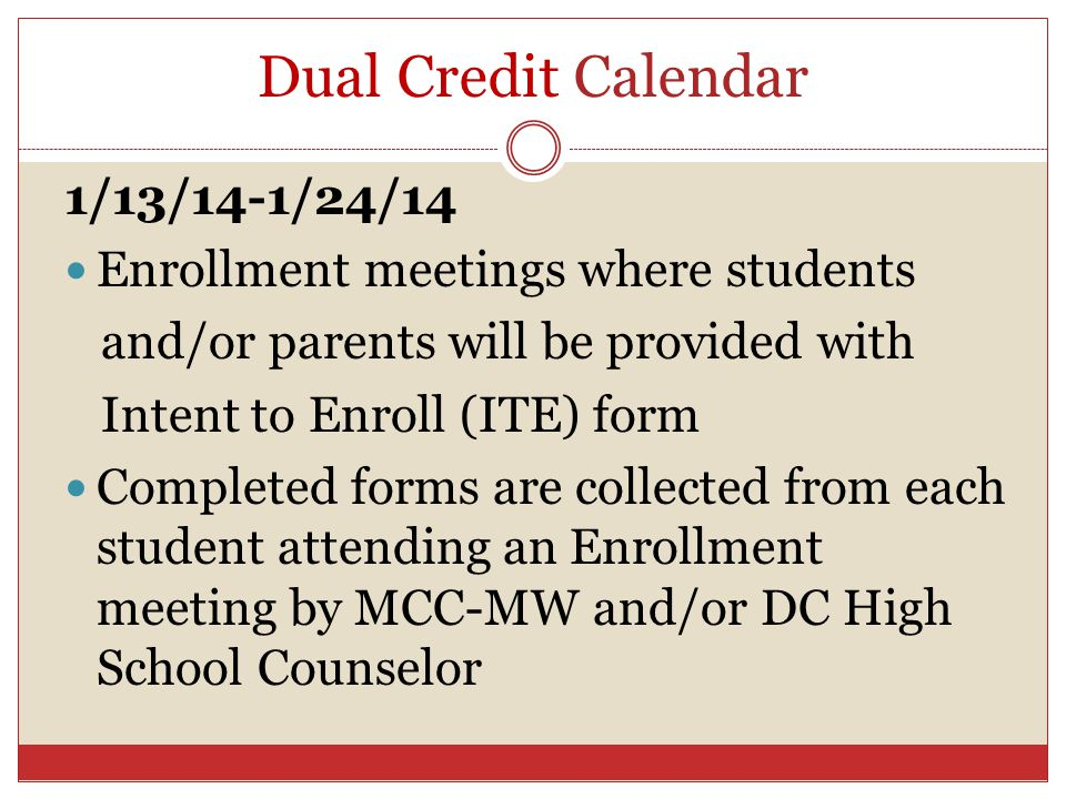 Dual Credit Calendar 1/13/14-1/24/14 Enrollment meetings where students and/or parents will be provided with Intent to Enroll (ITE) form Completed for
