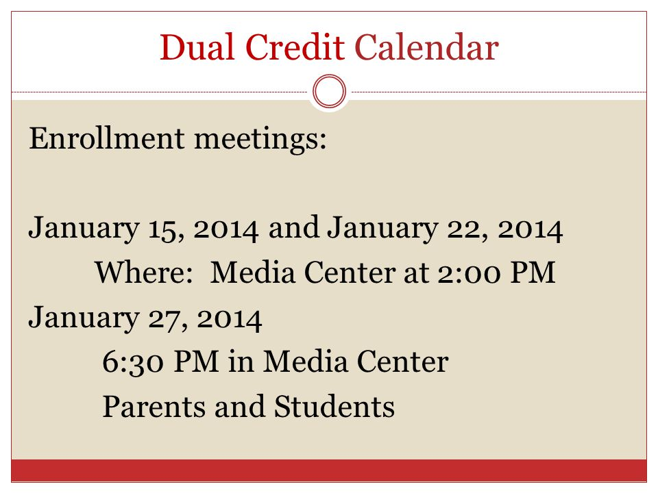 Dual Credit Calendar Enrollment meetings: January 15, 2014 and January 22, 2014 Where: Media Center at 2:00 PM January 27, 2014 6:30 PM in Media Cente