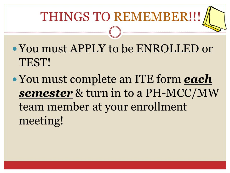 THINGS TO REMEMBER!!! You must APPLY to be ENROLLED or TEST! You must complete an ITE form each semester & turn in to a PH-MCC/MW team member at your