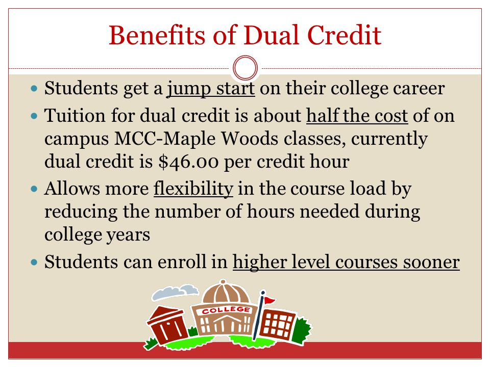 Benefits of Dual Credit Students get a jump start on their college career Tuition for dual credit is about half the cost of on campus MCC-Maple Woods