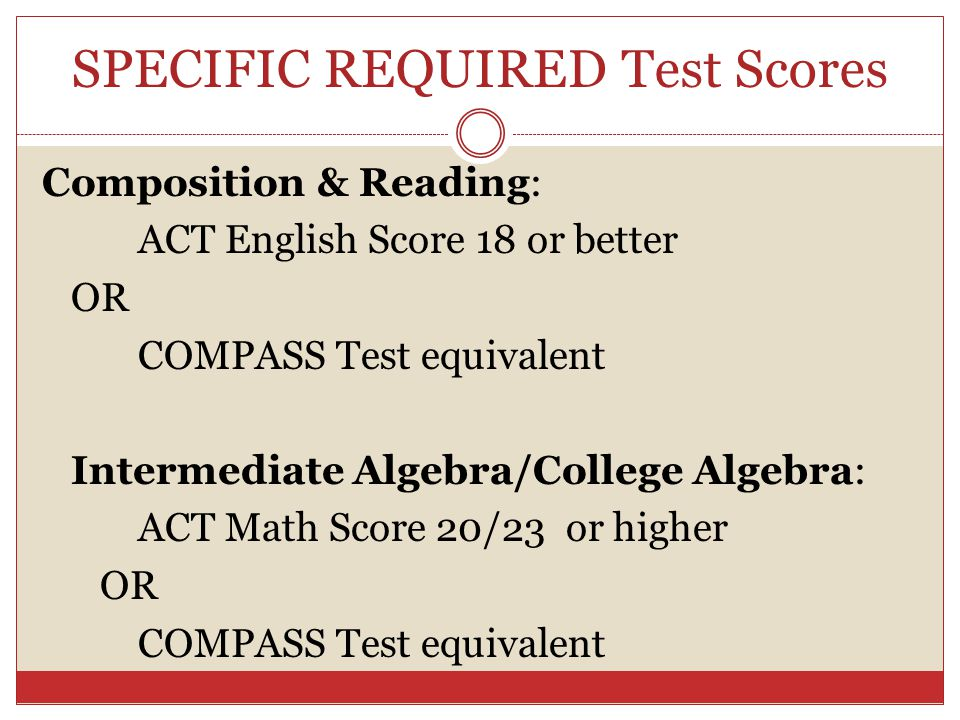 SPECIFIC REQUIRED Test Scores Composition & Reading: ACT English Score 18 or better OR COMPASS Test equivalent Intermediate Algebra/College Algebra: A