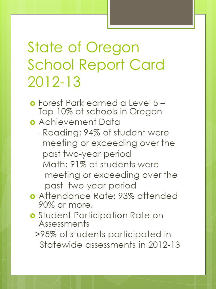 State of Oregon School Report Card 2012-13 Forest Park earned a Level 5 – Top 10% of schools in Oregon Achievement Data - Reading: 94% of student were meeting or exceeding over the past two-year period - Math: 91% of students were meeting or exceeding over the past two-year period Attendance Rate: 93% attended 90% or more.