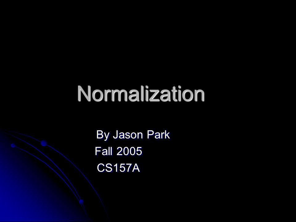 Normalization By Jason Park Fall 2005 CS157A