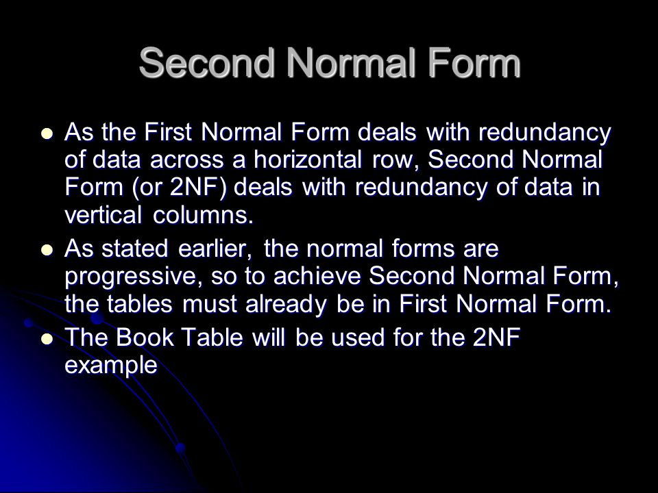 Second Normal Form As the First Normal Form deals with redundancy of data across a horizontal row, Second Normal Form (or 2NF) deals with redundancy of data in vertical columns.