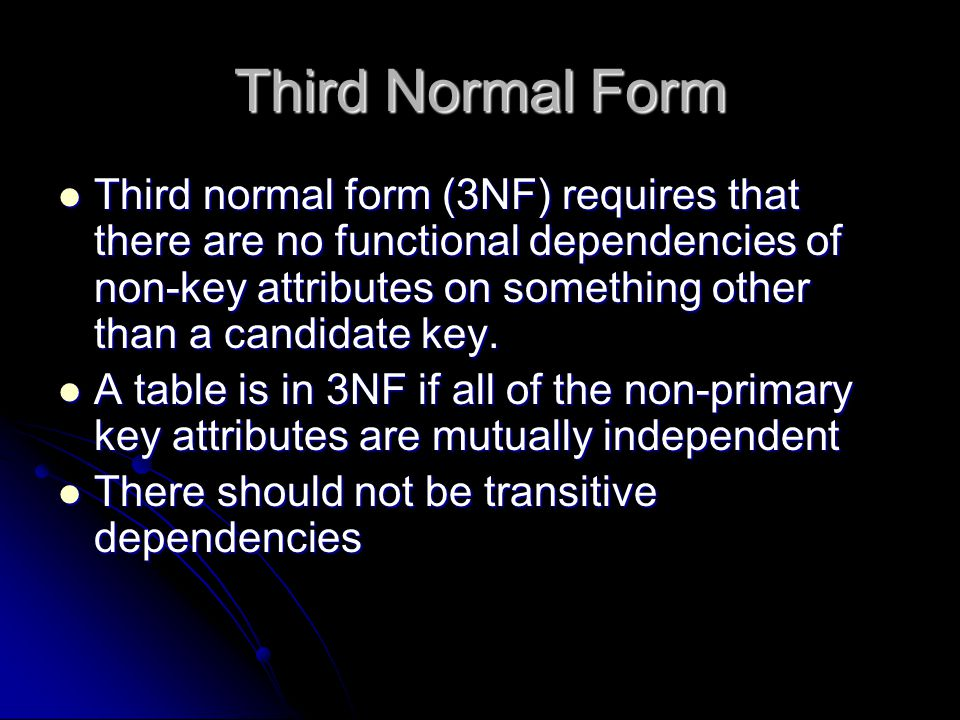 Third Normal Form Third normal form (3NF) requires that there are no functional dependencies of non-key attributes on something other than a candidate key.