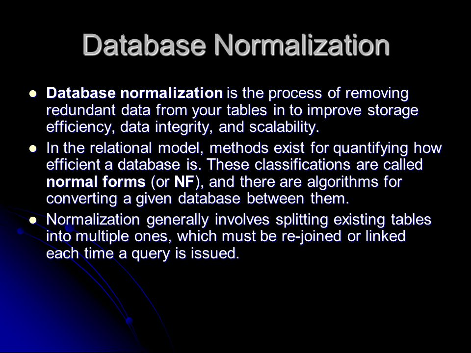 Database Normalization Database normalization is the process of removing redundant data from your tables in to improve storage efficiency, data integrity, and scalability.