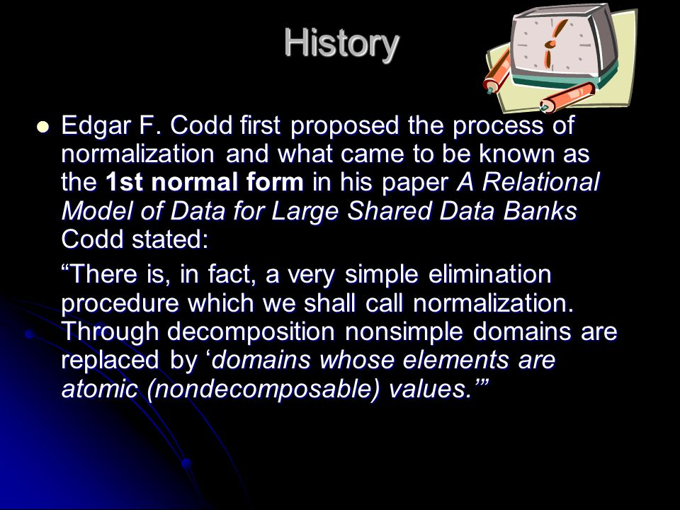 History Edgar F. Codd first proposed the process of normalization and what came to be known as the 1st normal form in his paper A Relational Model of