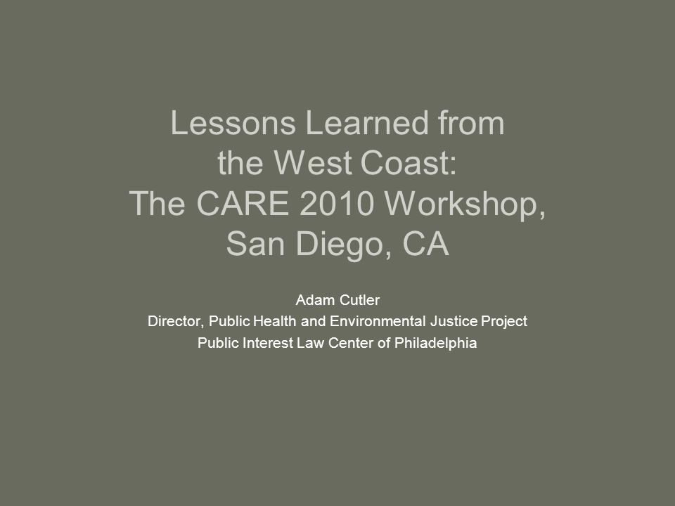 Lessons Learned from the West Coast: The CARE 2010 Workshop, San Diego, CA Adam Cutler Director, Public Health and Environmental Justice Project Public Interest Law Center of Philadelphia