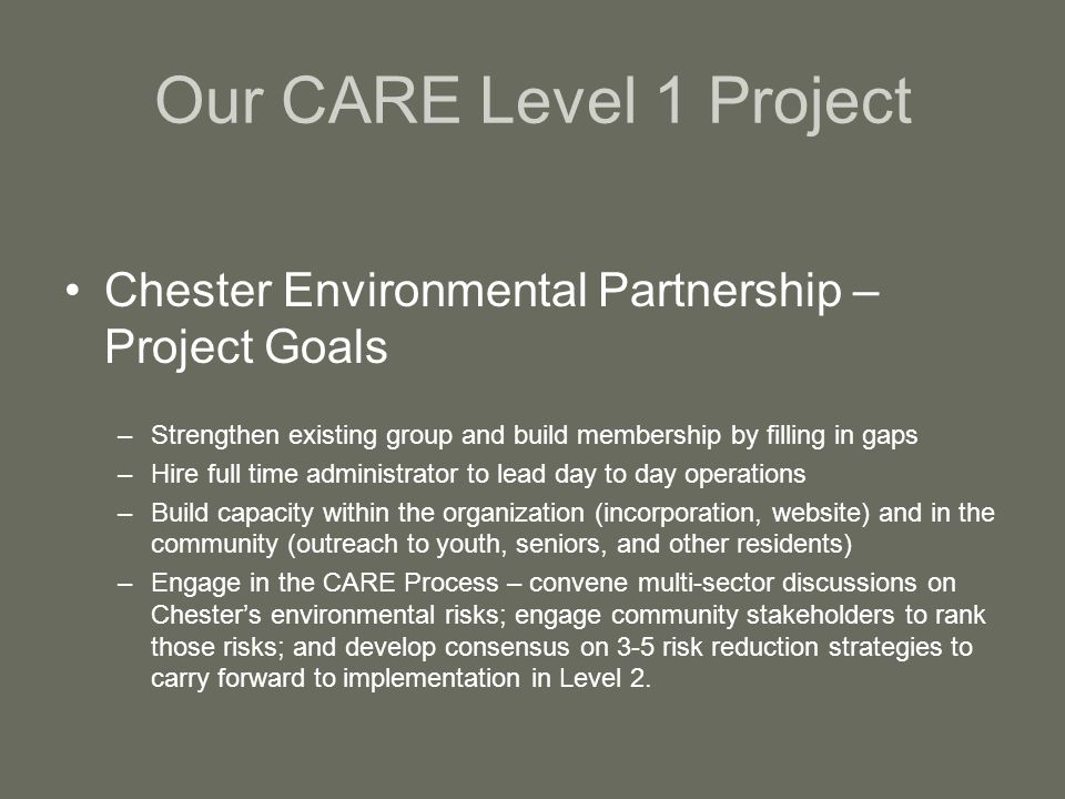 Our CARE Level 1 Project Chester Environmental Partnership – Project Goals –Strengthen existing group and build membership by filling in gaps –Hire full time administrator to lead day to day operations –Build capacity within the organization (incorporation, website) and in the community (outreach to youth, seniors, and other residents) –Engage in the CARE Process – convene multi-sector discussions on Chesters environmental risks; engage community stakeholders to rank those risks; and develop consensus on 3-5 risk reduction strategies to carry forward to implementation in Level 2.