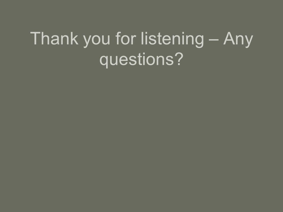 Thank you for listening – Any questions?