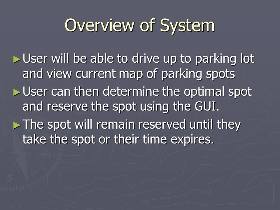 Overview of System User will be able to drive up to parking lot and view current map of parking spots User will be able to drive up to parking lot and view current map of parking spots User can then determine the optimal spot and reserve the spot using the GUI.