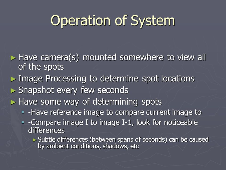 Operation of System Have camera(s) mounted somewhere to view all of the spots Have camera(s) mounted somewhere to view all of the spots Image Processing to determine spot locations Image Processing to determine spot locations Snapshot every few seconds Snapshot every few seconds Have some way of determining spots Have some way of determining spots -Have reference image to compare current image to -Have reference image to compare current image to -Compare image I to image I-1, look for noticeable differences -Compare image I to image I-1, look for noticeable differences Subtle differences (between spans of seconds) can be caused by ambient conditions, shadows, etc Subtle differences (between spans of seconds) can be caused by ambient conditions, shadows, etc