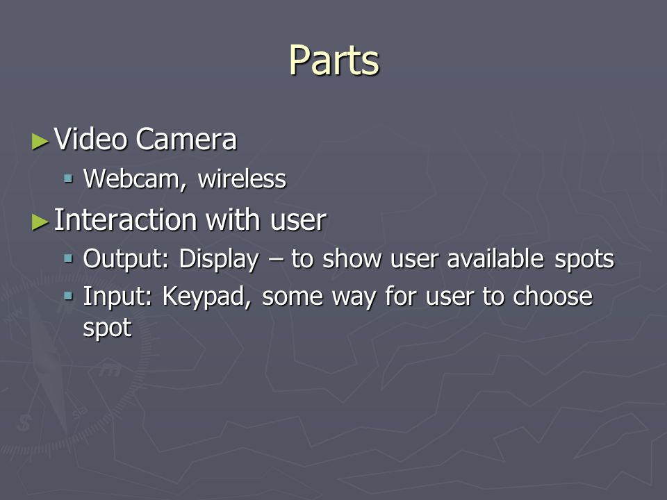 Parts Video Camera Video Camera Webcam, wireless Webcam, wireless Interaction with user Interaction with user Output: Display – to show user available spots Output: Display – to show user available spots Input: Keypad, some way for user to choose spot Input: Keypad, some way for user to choose spot