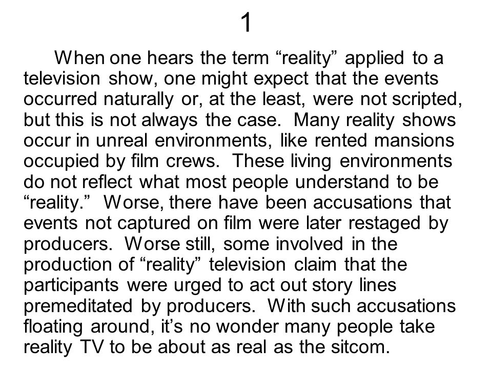 1 When one hears the term reality applied to a television show, one might expect that the events occurred naturally or, at the least, were not scripted, but this is not always the case.