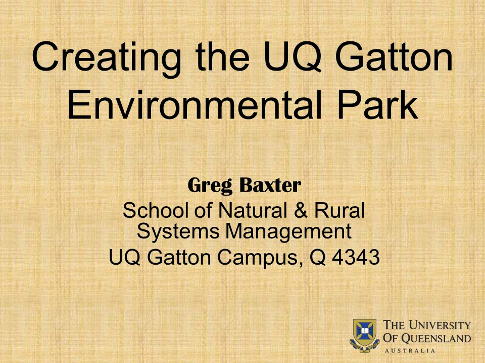 Creating the UQ Gatton Environmental Park Greg Baxter School of Natural & Rural Systems Management UQ Gatton Campus, Q 4343