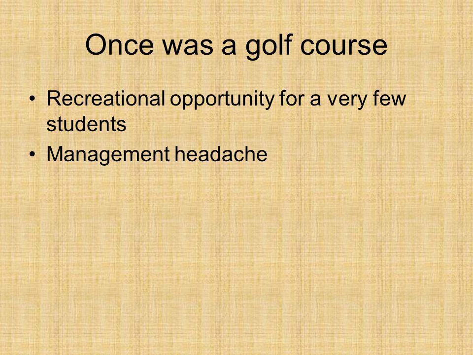 Once was a golf course Recreational opportunity for a very few students Management headache