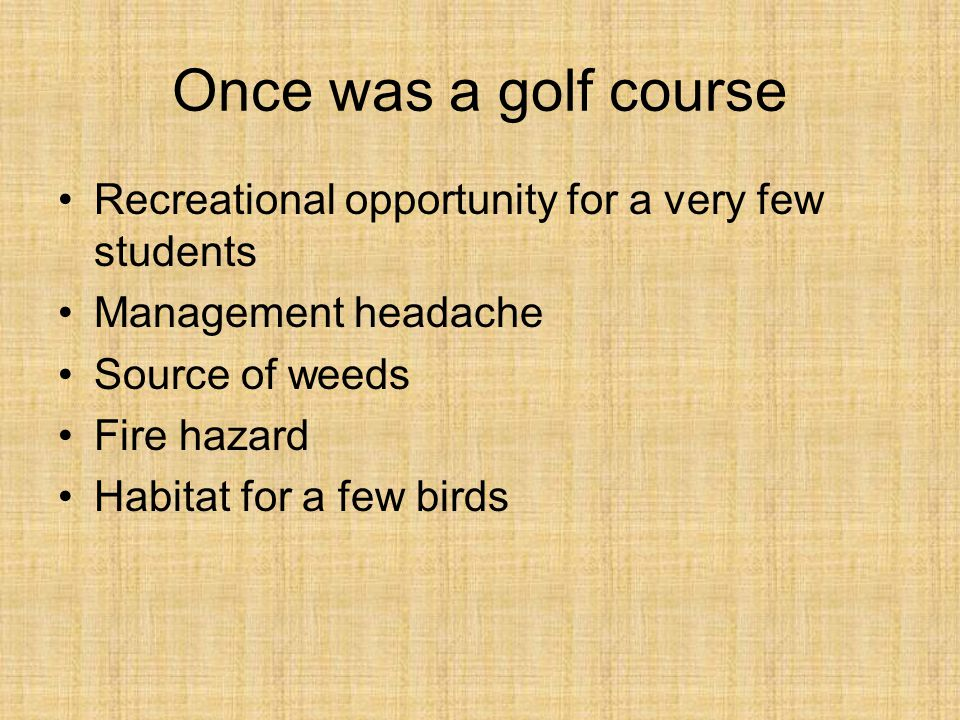 Once was a golf course Recreational opportunity for a very few students Management headache Source of weeds Fire hazard Habitat for a few birds