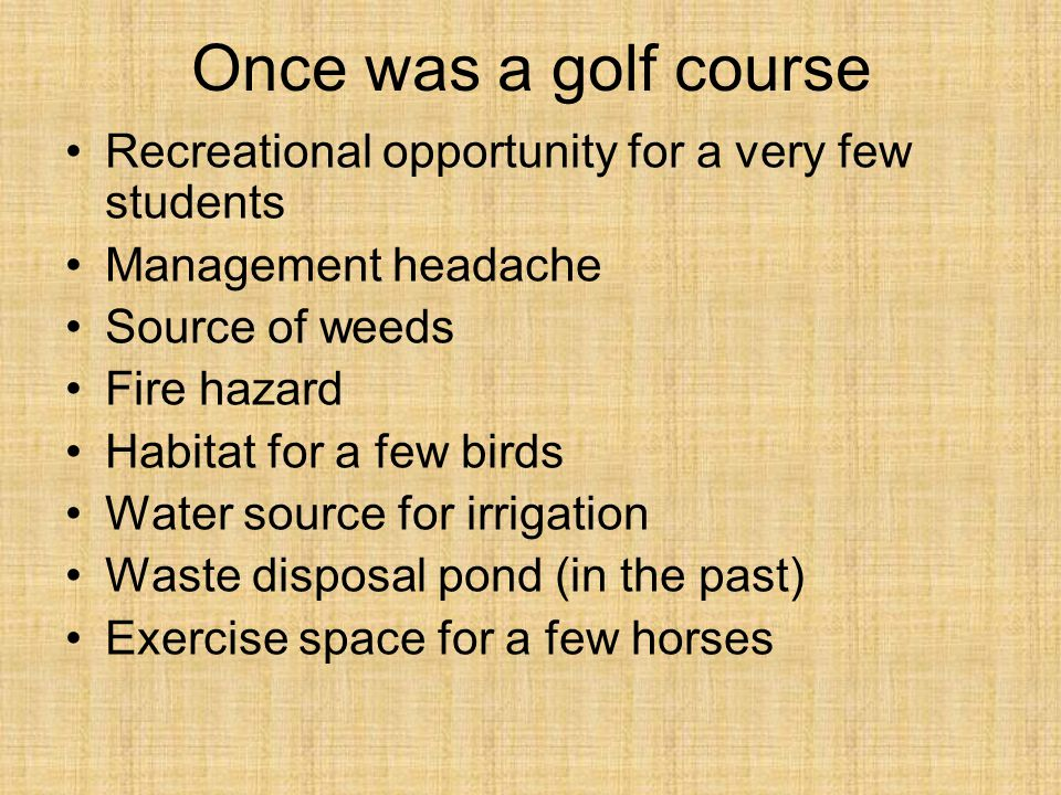 Once was a golf course Recreational opportunity for a very few students Management headache Source of weeds Fire hazard Habitat for a few birds Water source for irrigation Waste disposal pond (in the past) Exercise space for a few horses