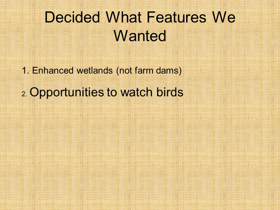 Decided What Features We Wanted 1.Enhanced wetlands (not farm dams) 2. Opportunities to watch birds