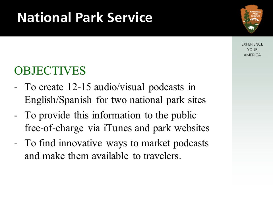 OBJECTIVES -To create audio/visual podcasts in English/Spanish for two national park sites -To provide this information to the public free-of-charge via iTunes and park websites -To find innovative ways to market podcasts and make them available to travelers.