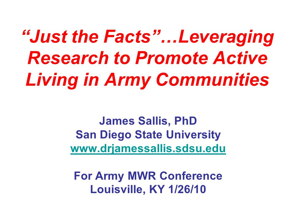 Just the Facts…Leveraging Research to Promote Active Living in Army Communities James Sallis, PhD San Diego State University www.drjamessallis.sdsu.edu For Army MWR Conference Louisville, KY 1/26/10