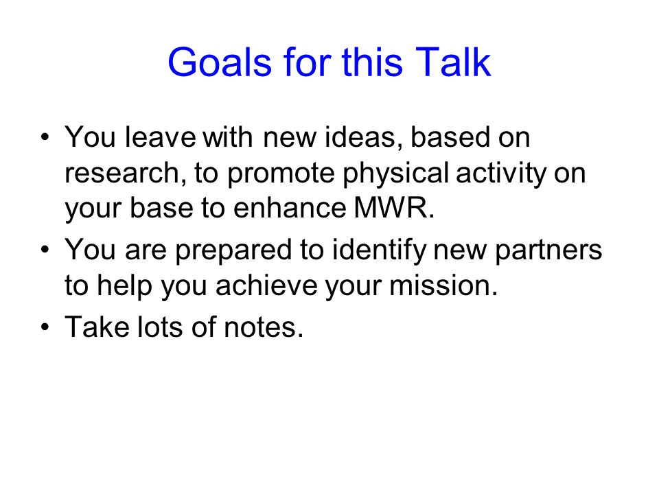 Goals for this Talk You leave with new ideas, based on research, to promote physical activity on your base to enhance MWR.