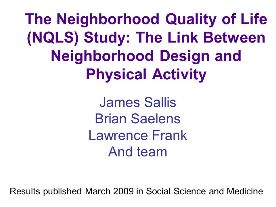 The Neighborhood Quality of Life (NQLS) Study: The Link Between Neighborhood Design and Physical Activity James Sallis Brian Saelens Lawrence Frank And team Results published March 2009 in Social Science and Medicine