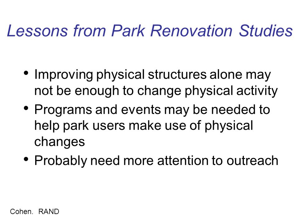 Lessons from Park Renovation Studies Improving physical structures alone may not be enough to change physical activity Programs and events may be needed to help park users make use of physical changes Probably need more attention to outreach Cohen.