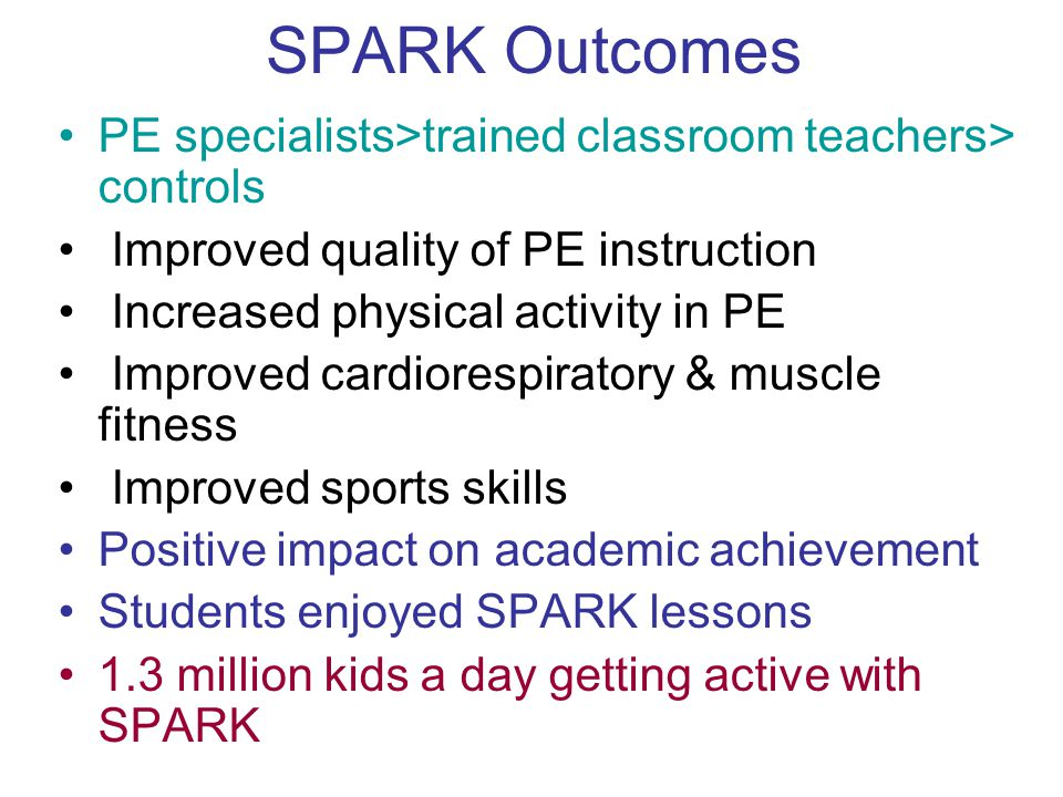 SPARK Outcomes PE specialists>trained classroom teachers> controls Improved quality of PE instruction Increased physical activity in PE Improved cardiorespiratory & muscle fitness Improved sports skills Positive impact on academic achievement Students enjoyed SPARK lessons 1.3 million kids a day getting active with SPARK