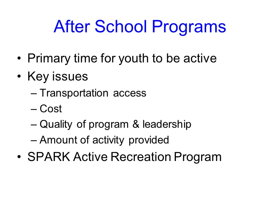 After School Programs Primary time for youth to be active Key issues –Transportation access –Cost –Quality of program & leadership –Amount of activity provided SPARK Active Recreation Program