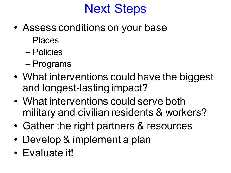 Next Steps Assess conditions on your base –Places –Policies –Programs What interventions could have the biggest and longest-lasting impact.