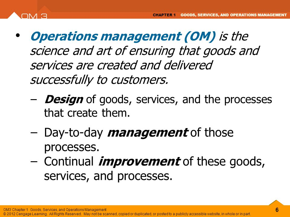 6 OM3 Chapter 1 Goods, Services, and Operations Management © 2012 Cengage Learning. All Rights Reserved. May not be scanned, copied or duplicated, or