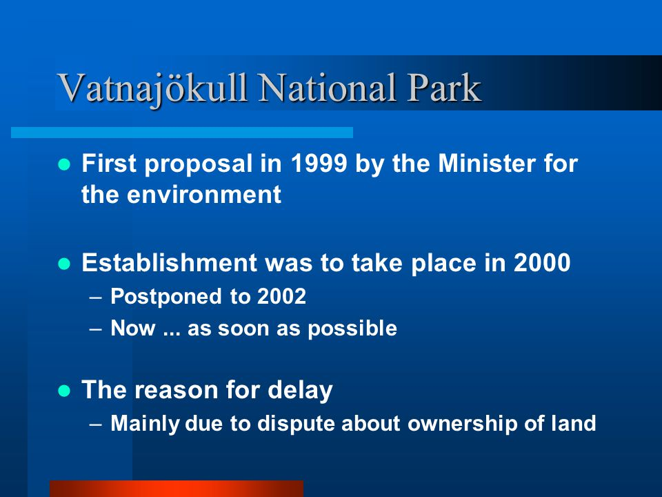 Vatnajökull National Park First proposal in 1999 by the Minister for the environment Establishment was to take place in 2000 –Postponed to 2002 –Now..