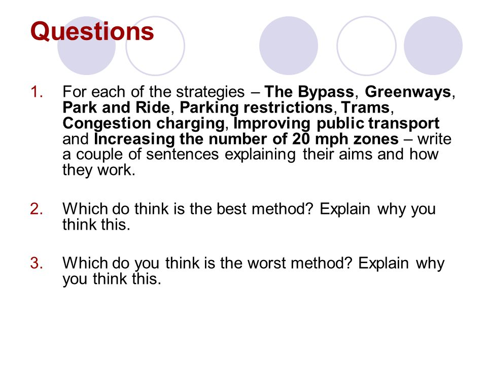 Questions 1.For each of the strategies – The Bypass, Greenways, Park and Ride, Parking restrictions, Trams, Congestion charging, Improving public transport and Increasing the number of 20 mph zones – write a couple of sentences explaining their aims and how they work.