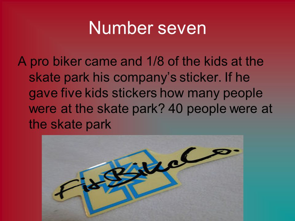 Number seven A pro biker came and 1/8 of the kids at the skate park his companys sticker.