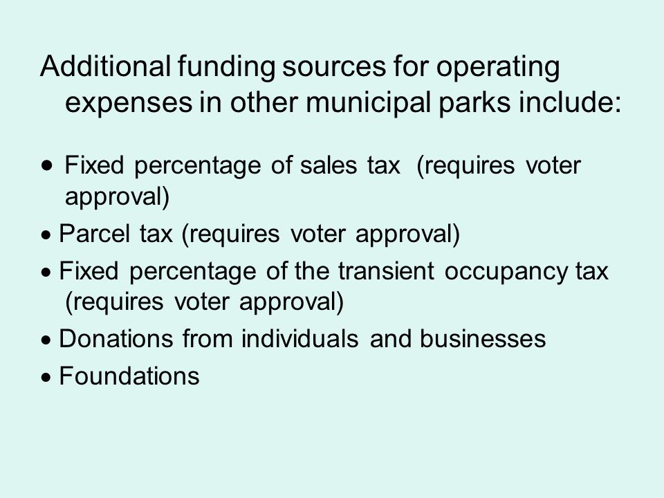 Additional funding sources for operating expenses in other municipal parks include: Fixed percentage of sales tax (requires voter approval) Parcel tax (requires voter approval) Fixed percentage of the transient occupancy tax (requires voter approval) Donations from individuals and businesses Foundations