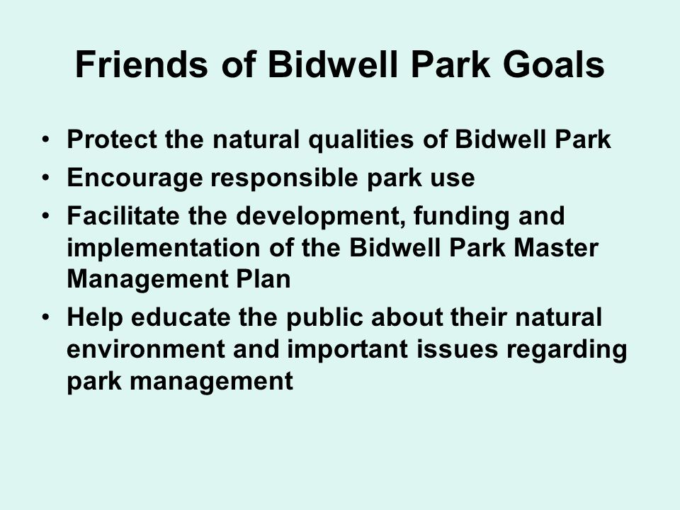 Friends of Bidwell Park Goals Protect the natural qualities of Bidwell Park Encourage responsible park use Facilitate the development, funding and implementation of the Bidwell Park Master Management Plan Help educate the public about their natural environment and important issues regarding park management