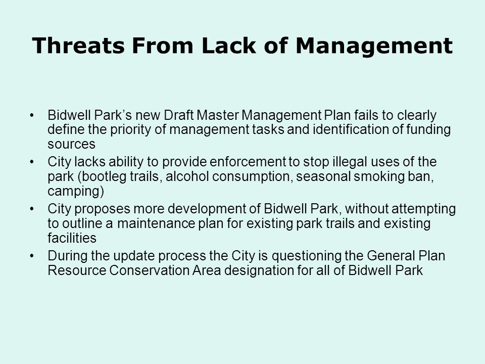 Threats From Lack of Management Bidwell Parks new Draft Master Management Plan fails to clearly define the priority of management tasks and identification of funding sources City lacks ability to provide enforcement to stop illegal uses of the park (bootleg trails, alcohol consumption, seasonal smoking ban, camping) City proposes more development of Bidwell Park, without attempting to outline a maintenance plan for existing park trails and existing facilities During the update process the City is questioning the General Plan Resource Conservation Area designation for all of Bidwell Park